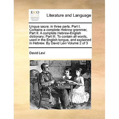 Lingua Sacra : In Three Parts. Part I. Contains a Complete Hebrew Grammar, Part II. a Complete Hebrew-English Dictionary; Part III. to Contain All Words, Used in the English Tongue, and Explained in Hebrew. by David Levi Volume 2 of