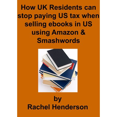 How UK Residents Can Stop Paying US Tax When Selling Ebooks in US Using Amazon and Smashwords - eBook (Amazon Uk Aktion)