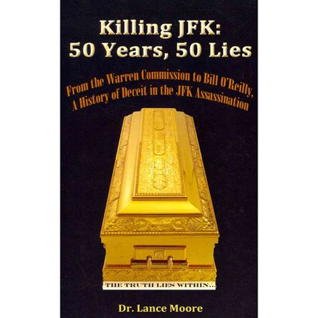 Killing Jfk  50 Years  50 Lies  From The Warren Commission To Bill Oreilly  A History Of Deceit In The Kennedy Assassination