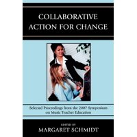 Collaborative Action for Change : Selected Proceedings from the 2007 Symposium on Music Teacher Education