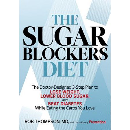 The Sugar Blockers Diet : The Doctor-Designed 3-Step Plan to Lose Weight, Lower Blood Sugar, and Beat Diab etes--While Eating the Carbs You Love