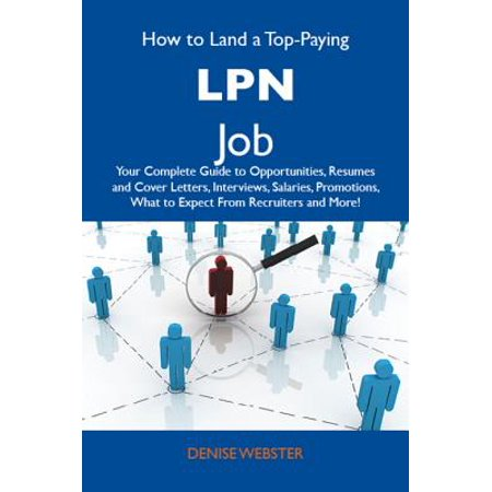 How to Land a Top-Paying LPN Job: Your Complete Guide to Opportunities, Resumes and Cover Letters, Interviews, Salaries, Promotions, What to Expect From Recruiters and More -