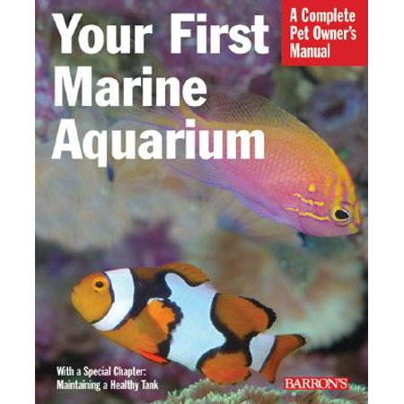 Your First Marine Aquarium : Everything about Setting Up a Marine Aquarium, Including Conditioning, Maintenance, Selecting Fish and Invertebrates, and More