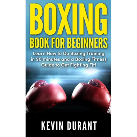 Boxing Book for Beginners: learn how to do box training in 90 minutes and a box fitness guide to get fighting fit -