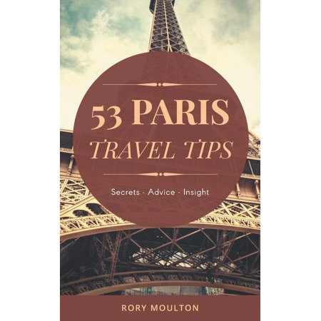 53 Paris Travel Tips : Secrets, Advice & Insight for a Perfect Paris