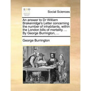 An Answer to Dr William Brakenridge's Letter Concerning the Number of Inhabitants, Within the London Bills of Mortality. ... by George Burrington, ...