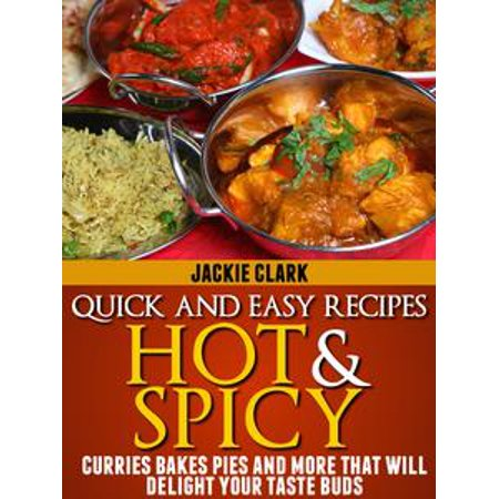 Quick and Easy Recipes Hot and Spicy: Curries Bakes Pies and More That Will Delight Your Taste Buds - eBook (Spicy Edamame Recipe)