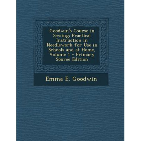 Goodwin's Course in Sewing: Practical Instruction in Needlework for Use in Schools and at Home, Volume 1 - Primary Source Edition