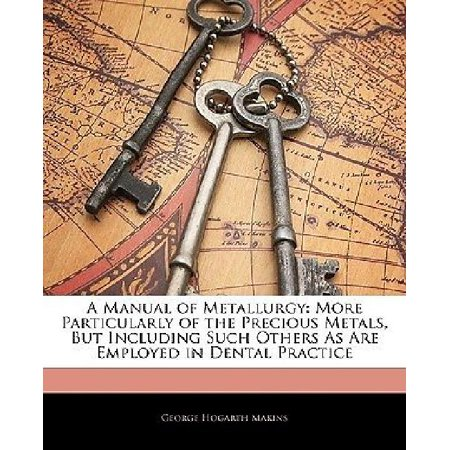 A Manual Of Metallurgy  More Particularly Of The Precious Metals  But Including Such Others As Are Employed In Dental Practice