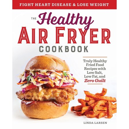 The Healthy Air Fryer Cookbook : Truly Healthy Fried Food Recipes with Low Salt, Low Fat, and Zero Guilt