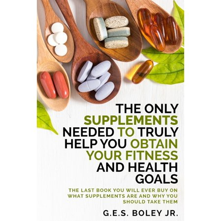 The Only Supplements You Need to Truly Help Achieve Your Fitness and Health Goals - eBook