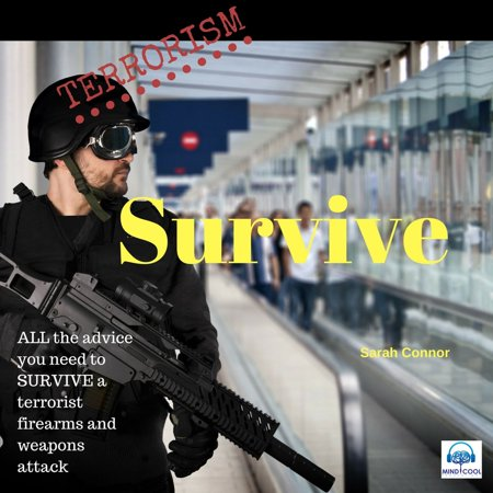 Terrorism Survive: Surviving Terrorist Firearms and weapons attacks -