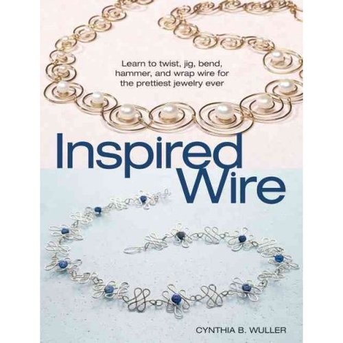 Inspired Wire: Learn to Twist, Jig, Bend, Hammer, and Wrap for the Prettiest Jewelry Ever