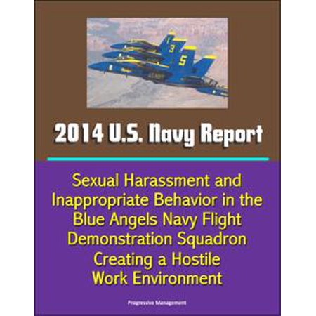 2014 U S  Navy Report: Sexual Harassment and Inappropriate Behavior in the  Blue Angels Navy Flight Demonstration Squadron Creating a Hostile Work