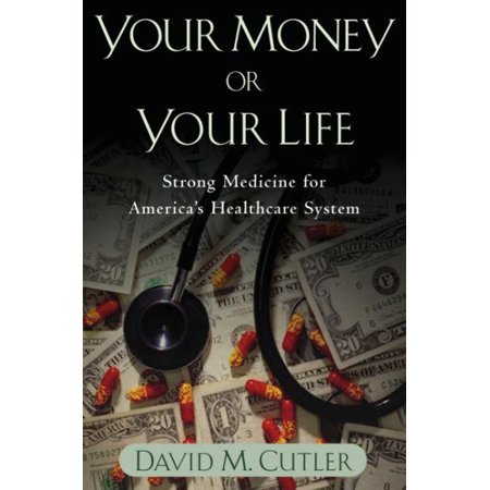 Your Money or Your Life : Strong Medicine for America's Health Care