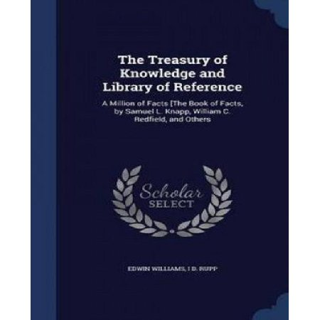 The Treasury Of Knowledge And Library Of Reference  A Million Of Facts  The Book Of Facts  By Samuel L  Knapp  William C  Redfield  And Others