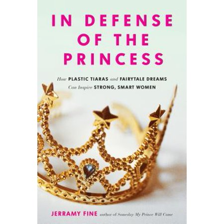 In Defense of the Princess : How Plastic Tiaras and Fairytale Dreams Can Inspire Smart, Strong Women - Female Fairytale Characters