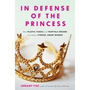 In Defense of the Princess : How Plastic Tiaras and Fairytale Dreams Can Inspire Smart, Strong Women