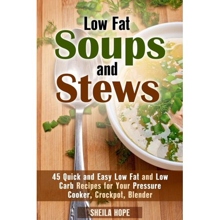 Low Fat Soups and Stews: 45 Quick and Easy Low Fat and Low Carb Recipes for Your Pressure Cooker, Crockpot, Blender - (Best Low Fat Soup Recipes)