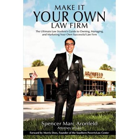 Make It Your Own Law Firm : The Ultimate Law Student's Guide to Owning, Managing, and Marketing Your Own Successful Law (Best Law Firm Marketing)