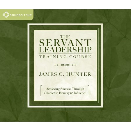 The Servant Leadership Training Course : Achieving Success Through Character, Bravery &