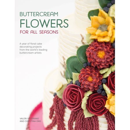 Buttercream Flowers for All Seasons : A Year of Floral Cake Decorating Projects from the World's Leading Buttercream