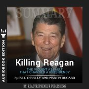 Summary of Killing Reagan: The Violent Assault That Changed a Presidency by Bill O'Reilly - Audiobook