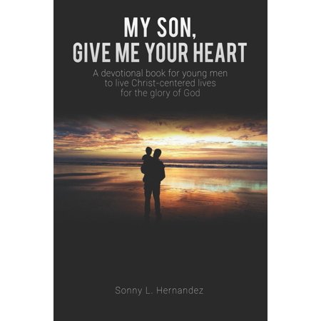 My Son, Give Me Your Heart: A Devotional Book for Young Men to Live Christ-Centered Lives for the Glory of God (Church Of God In Christ Live Stream)