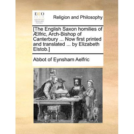 [The English Saxon Homilies of Aelfric, Arch-Bishop of Canterbury ... Now First Printed and Translated ... by... by