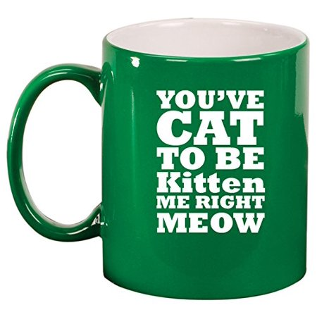 Ceramic Coffee Tea Mug Cup You Cat To Be Kitten Me Right Meow  Green
