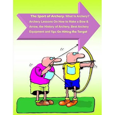 The Sport of Archery: What Is Archery? Archery Lessons On How to Make a Bow and Arrow, the History of Archery, Best Archery Equipment and Tips On Hitting the Target -