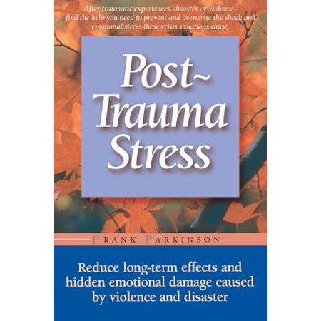 Post-trauma Stress : Reduce Long-term Effects And Hidden Emotional Damage Caused By Violence And (Long Term Effects Of The New Deal)