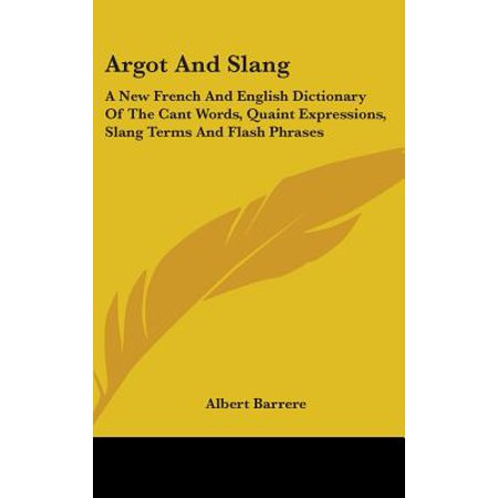 Argot and Slang : A New French and English Dictionary of the Cant Words, Quaint Expressions, Slang Terms and Flash Phrases