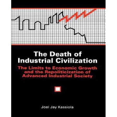 The Death Of Industrial Civilization  The Limits To Economic Growth And The Repoliticization Of Advanced Industrial Society