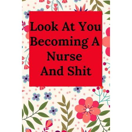 Look at You Becoming a Nurse and Shit: Blank Lined Journal Notebook, Nurse Graduation Gifts, Congratulations Gift for Nursing Graduates, Gift Idea for (Gift Ideas For Someone Graduating Nursing School)