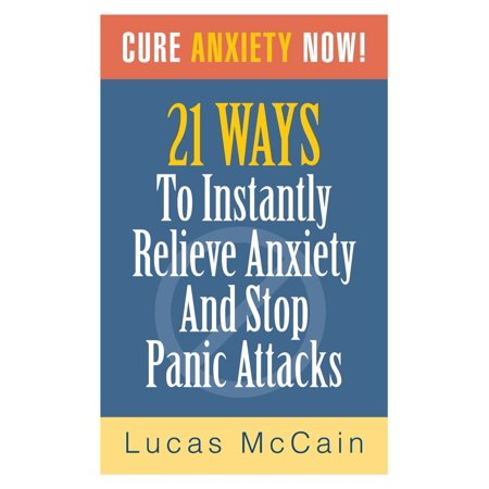 Cure Anxiety Now! 21 Ways To Instantly Relieve Anxiety & Stop Panic Attacks -