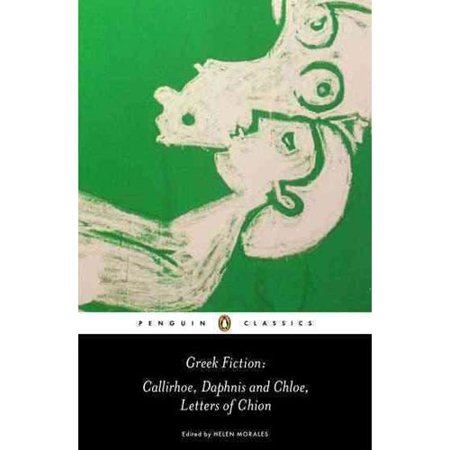 Greek Fiction: Callirhoe/ Daphnis and Chloe/ Letters of Chion