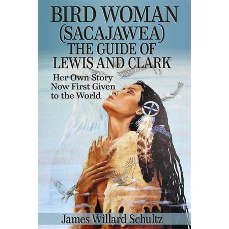 Bird Woman (Sacajawea) the Guide of Lewis and Clark: Her Own Story Now First Given to the World -