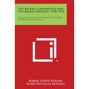 The Balkan Conferences and the Balkan Entente, 1930-1935 : A Study in the Recent History of the Balkan and Near Eastern Peoples