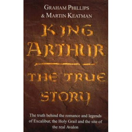 King Arthur : The True Story. Graham Phillips and Martin Keatman