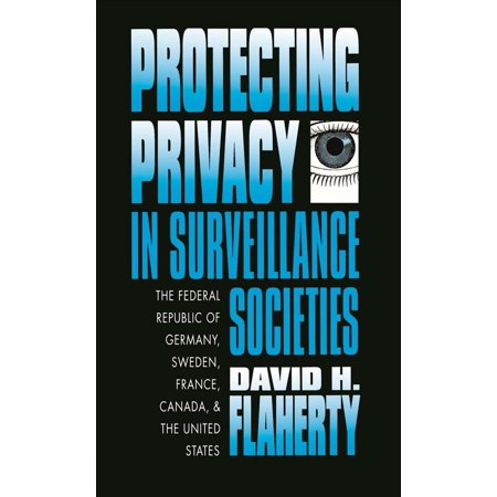 Protecting Privacy In Surveillance Societies  The Federal Republic Of Germany  Sweden  France  Canada And The United States