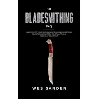 101 Bladesmithing FAQ: Answers to Your Burning Knifemaking Questions About Forging, Stock Removal, Tools, and Heat Treatment (Paperback)