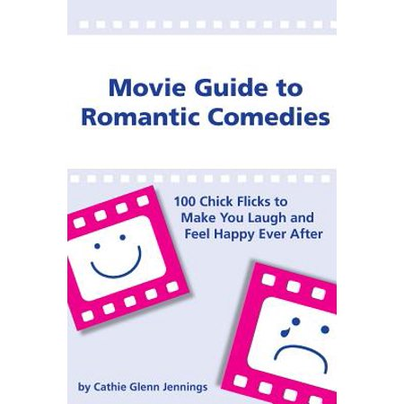 Movie Guide to Romantic Comedies : 100 Chick Flicks That Make You Laugh and Feel Happy Ever