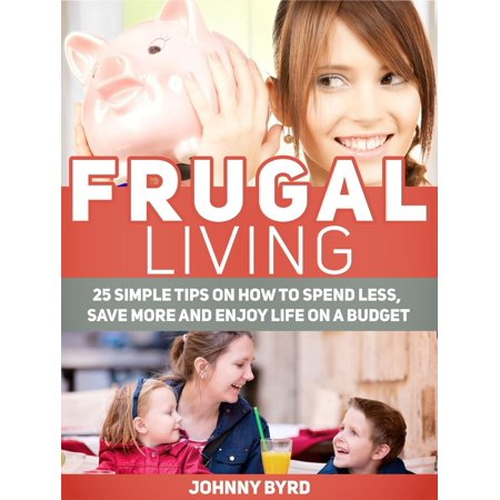 Frugal Living: 25 Simple Tips on How to Spend Less, Save More and Enjoy Life on a Budget -