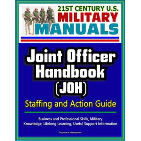 21st Century U.S. Military Manuals: Joint Officer Handbook (JOH) Staffing and Action Guide - Business and Professional Skills, Military Knowledge, Lifelong Learning, Useful Support Information - (Guide To Learning The Knowledge Of London)