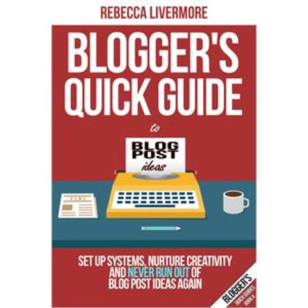 Blogger's Quick Guide to Blog Post Ideas: Set Up Systems, Nurture Creativity, and Never Run Out of Blog Post Ideas Again - eBook