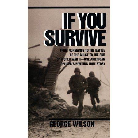 If You Survive : From Normandy to the Battle of the Bulge to the End of World War II, One American Officer's Riveting True