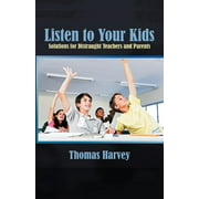 Listen to Your Kids : Solutions for Distraught Teachers and Parents