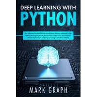 Deep Learning with Python: The Ultimate Guide to Understand Deep Neural Networks with Python through PyTorch, TensorFlow and Keras. Discover the Ethical Implications of Deep Learning in the New World