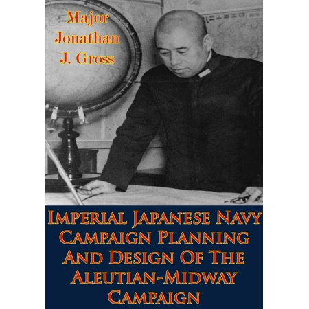 Imperial Japanese Navy Campaign Planning And Design Of The Aleutian-Midway Campaign - eBook